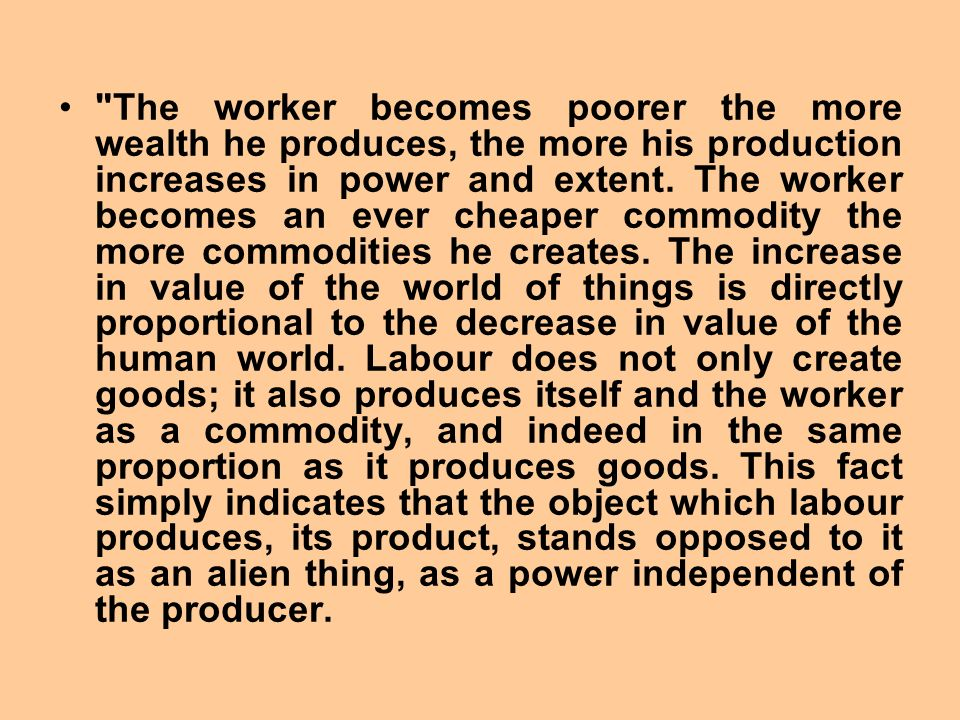 The worker becomes poorer the more wealth he produces, the more his production increases in power and extent.
