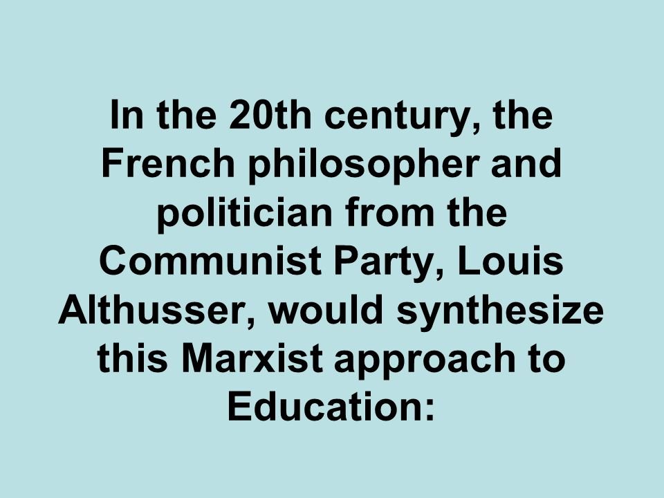 In the 20th century, the French philosopher and politician from the Communist Party, Louis Althusser, would synthesize this Marxist approach to Education: