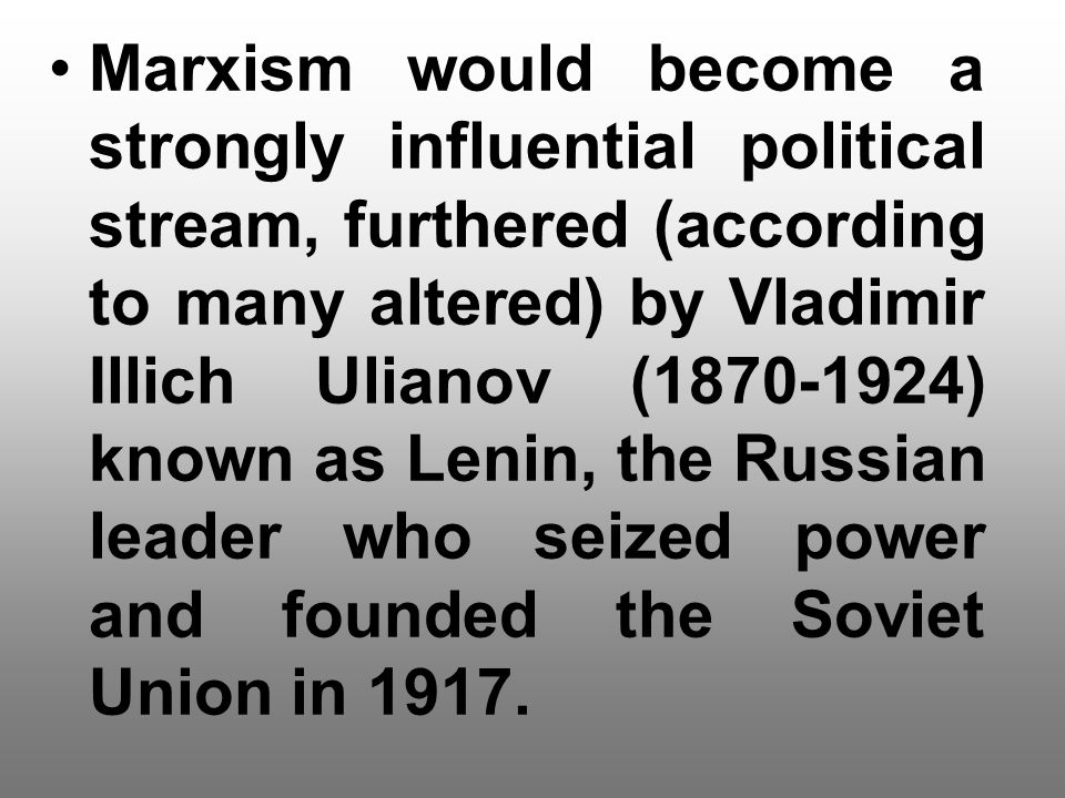 Marxism would become a strongly influential political stream, furthered (according to many altered) by Vladimir Illich Ulianov ( ) known as Lenin, the Russian leader who seized power and founded the Soviet Union in 1917.