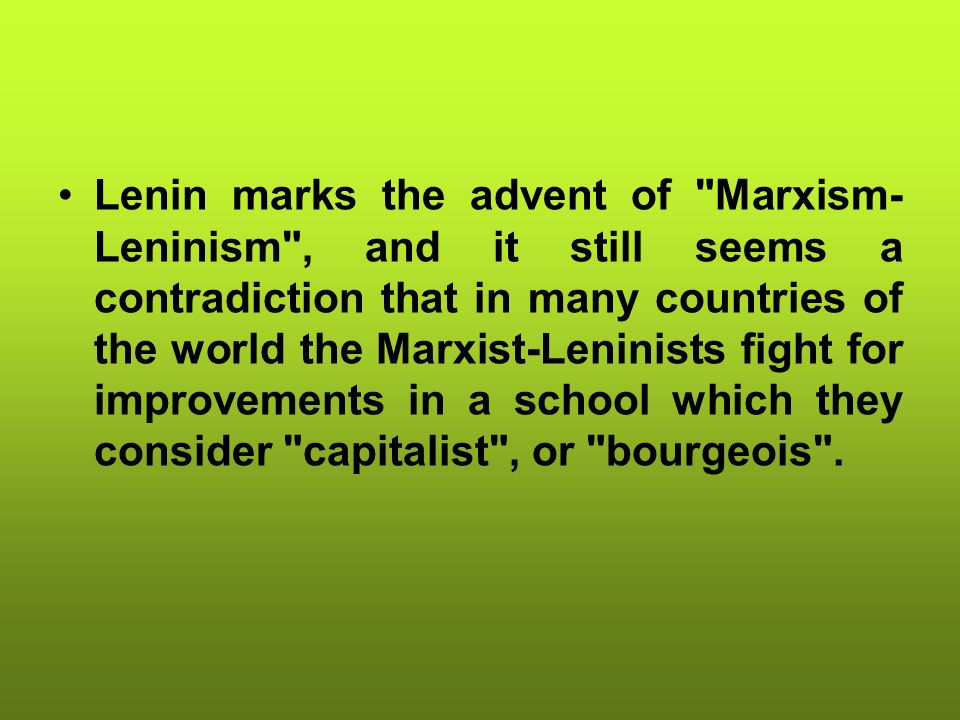 Lenin marks the advent of Marxism-Leninism , and it still seems a contradiction that in many countries of the world the Marxist-Leninists fight for improvements in a school which they consider capitalist , or bourgeois .