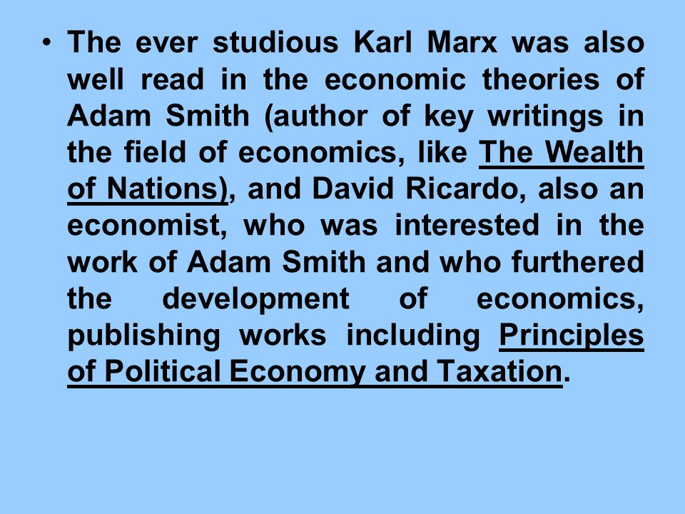 The ever studious Karl Marx was also well read in the economic theories of Adam Smith (author of key writings in the field of economics, like The Wealth of Nations), and David Ricardo, also an economist, who was interested in the work of Adam Smith and who furthered the development of economics, publishing works including Principles of Political Economy and Taxation.