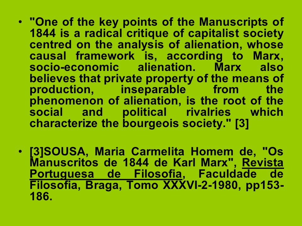 One of the key points of the Manuscripts of 1844 is a radical critique of capitalist society centred on the analysis of alienation, whose causal framework is, according to Marx, socio-economic alienation. Marx also believes that private property of the means of production, inseparable from the phenomenon of alienation, is the root of the social and political rivalries which characterize the bourgeois society. [3]