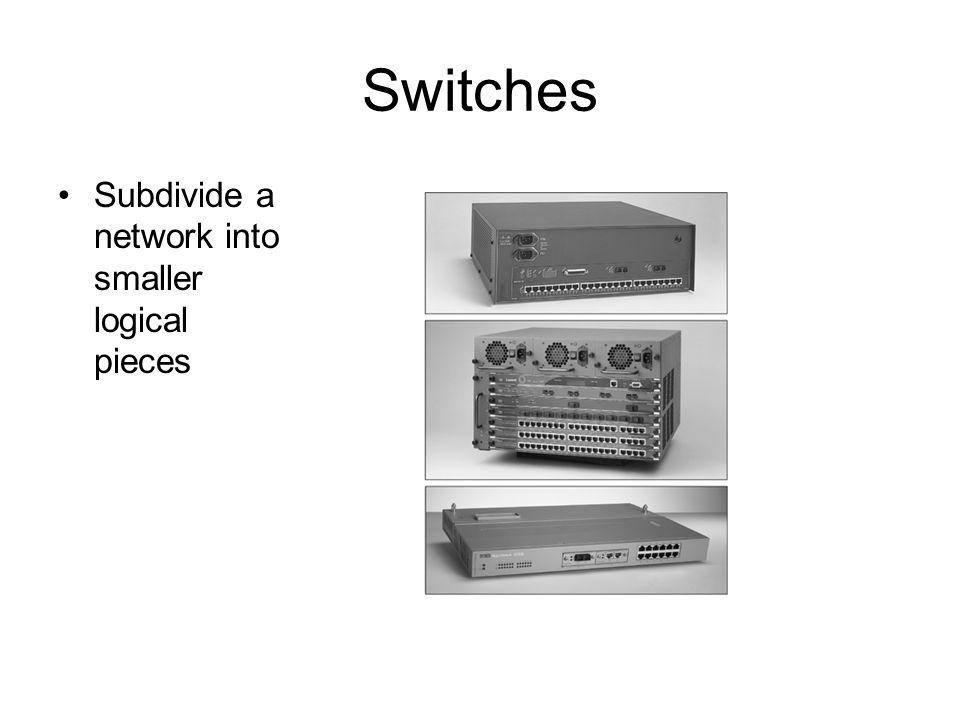 Switches Subdivide a network into smaller logical pieces