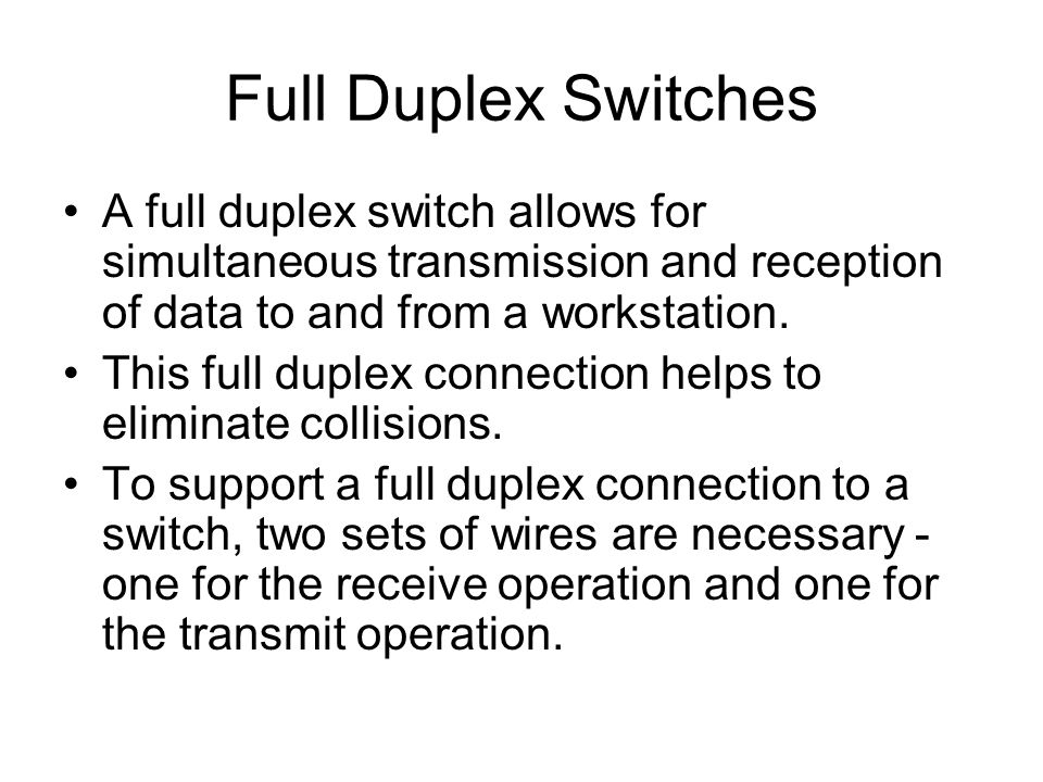 Full Duplex Switches A full duplex switch allows for simultaneous transmission and reception of data to and from a workstation.