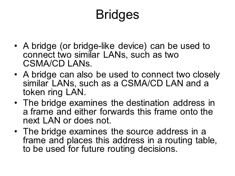 Bridges A bridge (or bridge-like device) can be used to connect two similar LANs, such as two CSMA/CD LANs.