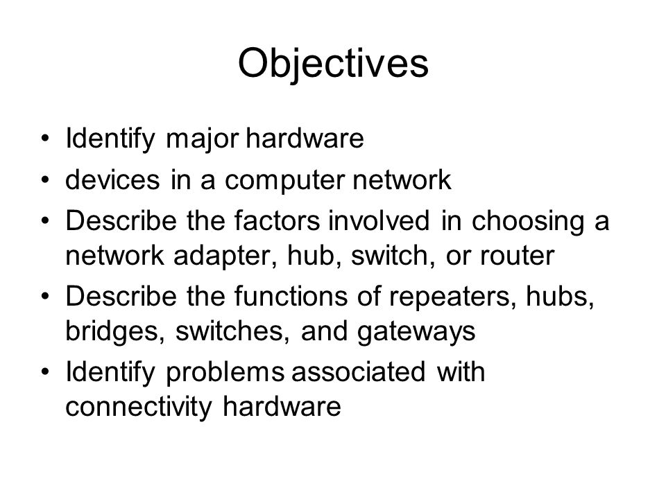 Objectives Identify major hardware devices in a computer network