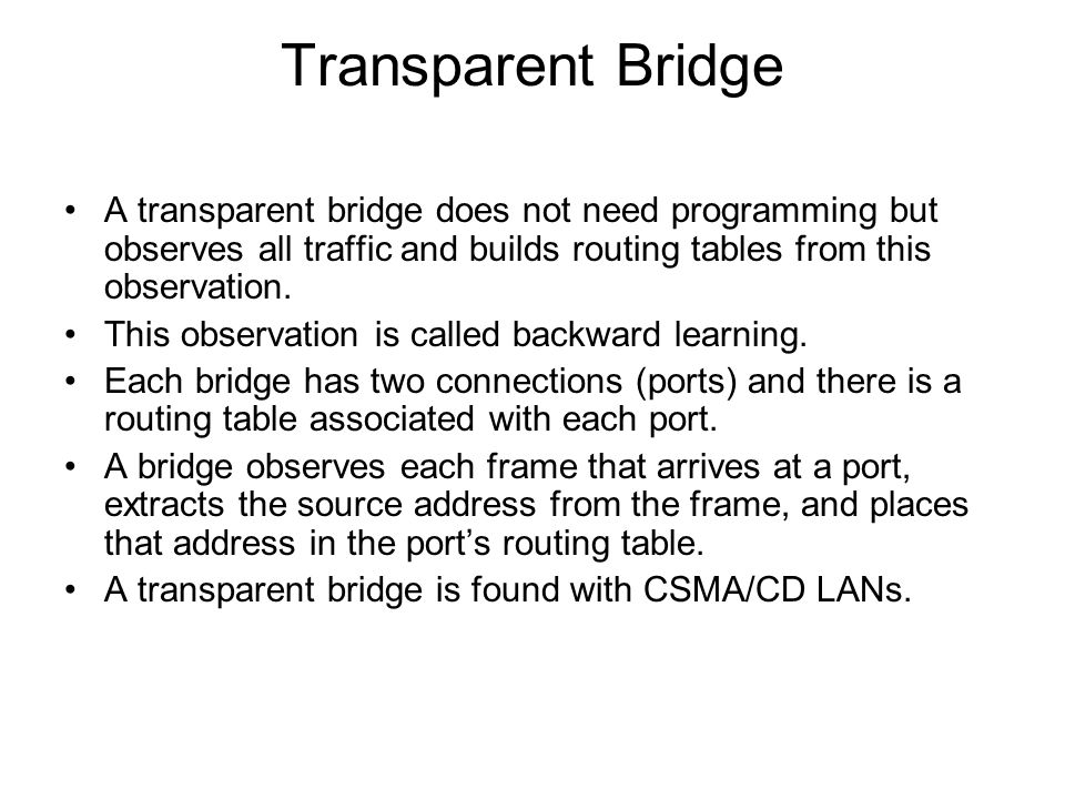 Transparent Bridge A transparent bridge does not need programming but observes all traffic and builds routing tables from this observation.