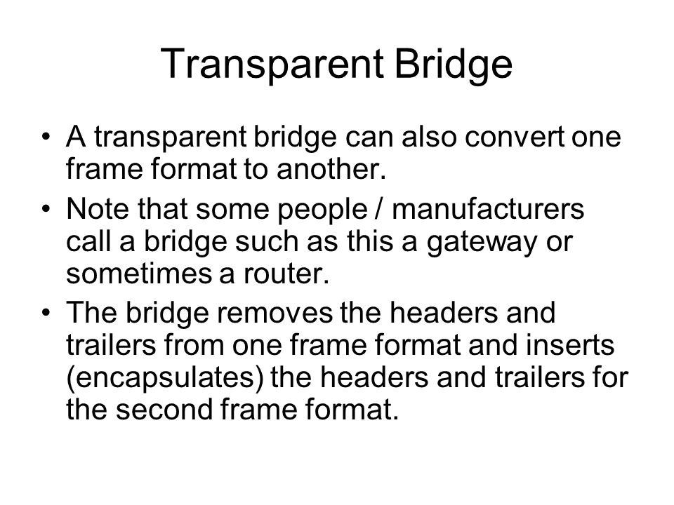 Transparent Bridge A transparent bridge can also convert one frame format to another.