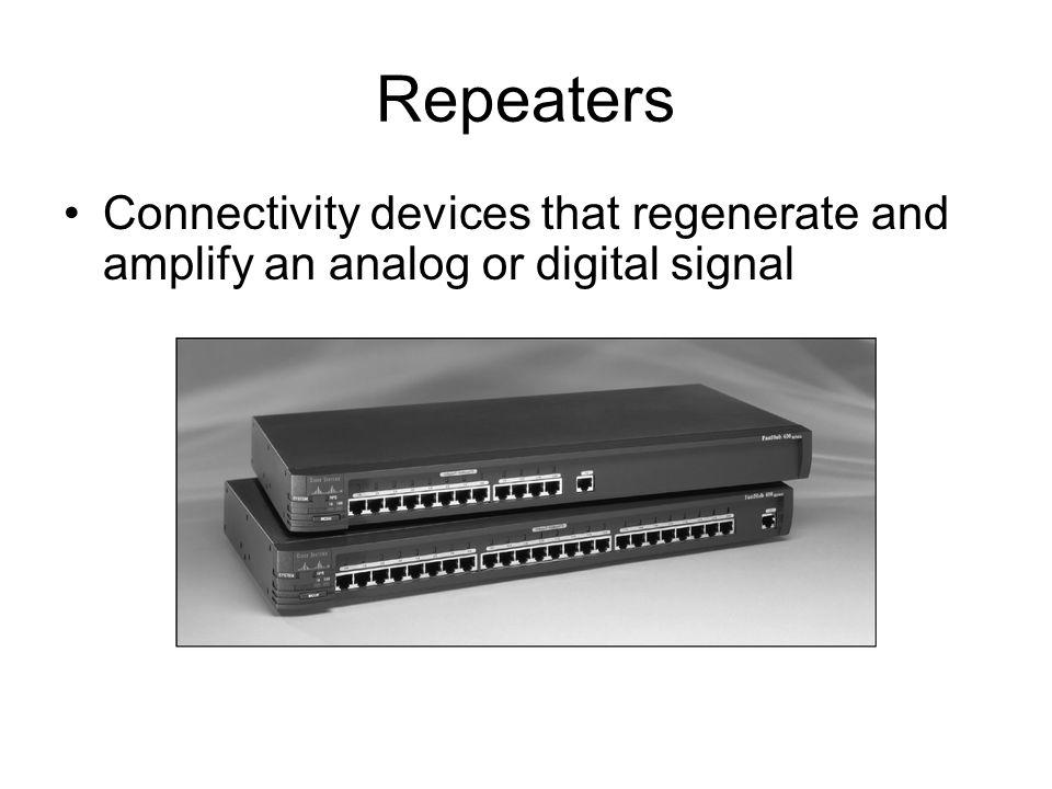 Repeaters Connectivity devices that regenerate and amplify an analog or digital signal