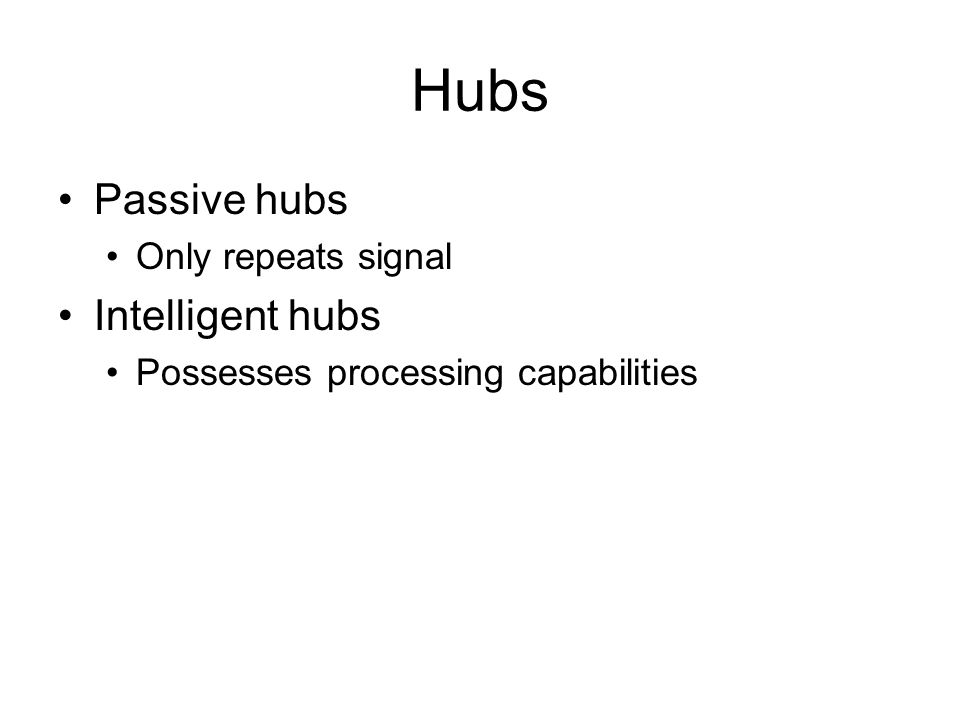 Hubs Passive hubs Intelligent hubs Only repeats signal