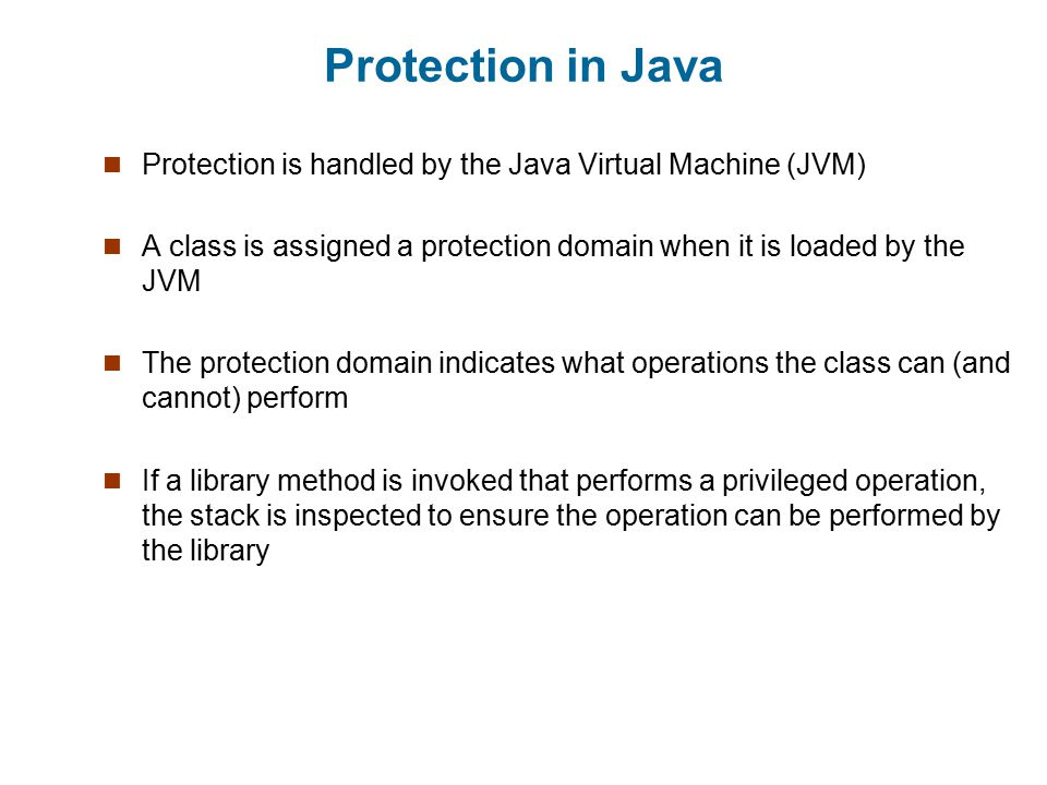 Protection in Java Protection is handled by the Java Virtual Machine (JVM) A class is assigned a protection domain when it is loaded by the JVM.