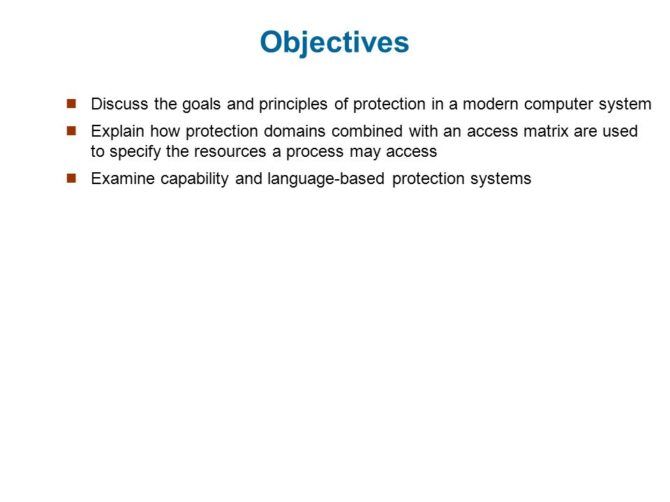 Objectives Discuss the goals and principles of protection in a modern computer system.