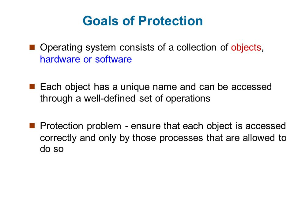 Goals of Protection Operating system consists of a collection of objects, hardware or software.