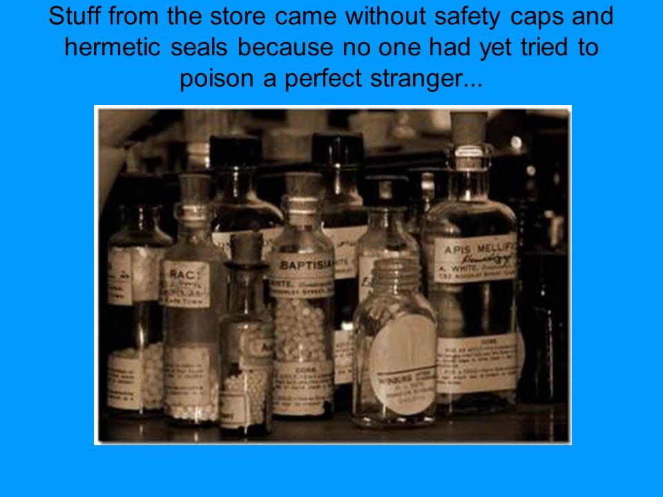 Stuff from the store came without safety caps and hermetic seals because no one had yet tried to poison a perfect stranger...