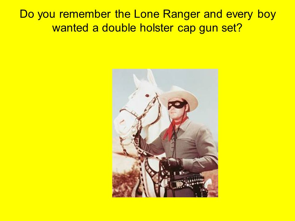 Do you remember the Lone Ranger and every boy wanted a double holster cap gun set