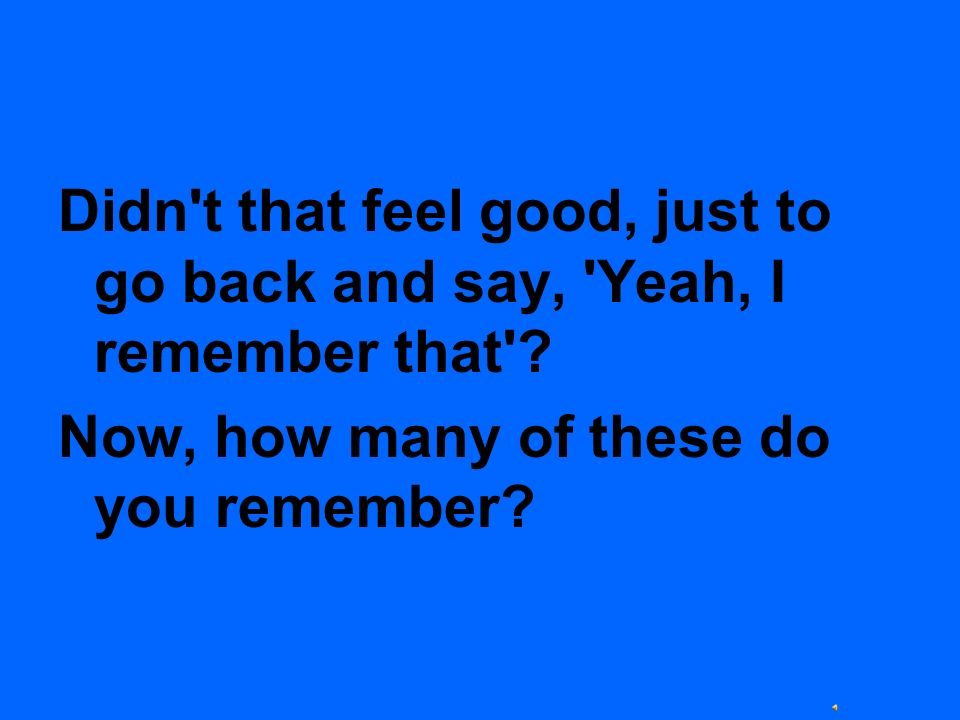 Didn t that feel good, just to go back and say, Yeah, I remember that
