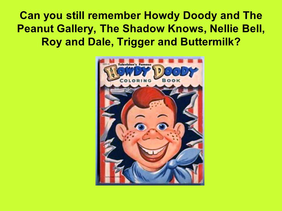 Can you still remember Howdy Doody and The Peanut Gallery, The Shadow Knows, Nellie Bell, Roy and Dale, Trigger and Buttermilk