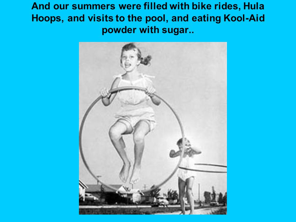 And our summers were filled with bike rides, Hula Hoops, and visits to the pool, and eating Kool-Aid powder with sugar..