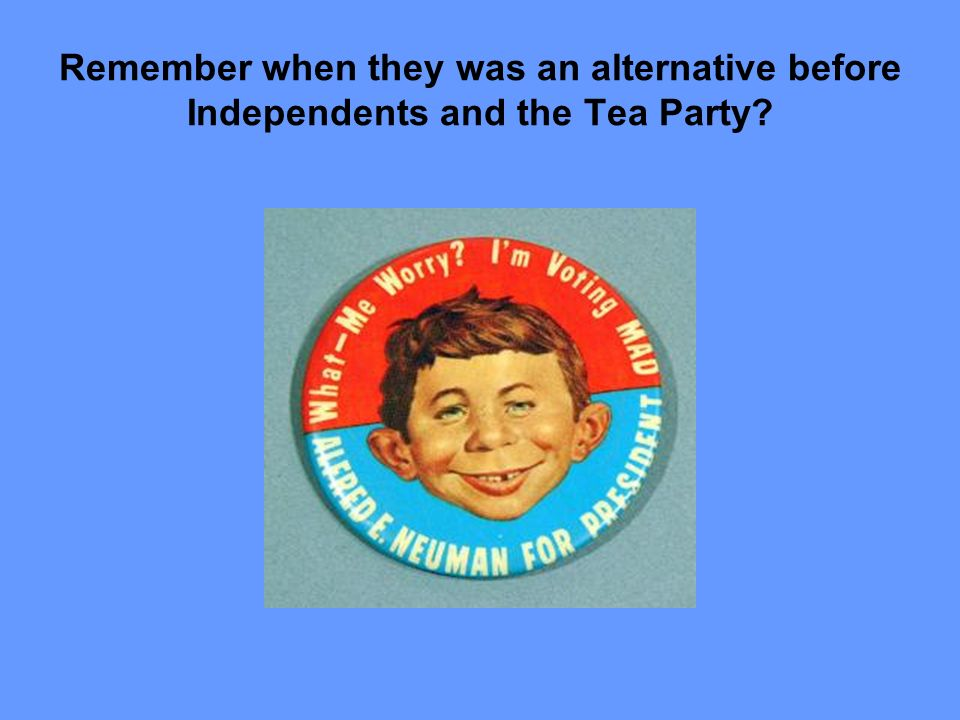 Remember when they was an alternative before Independents and the Tea Party