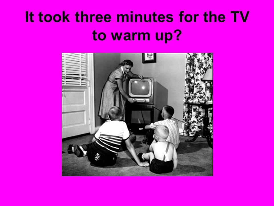 It took three minutes for the TV to warm up