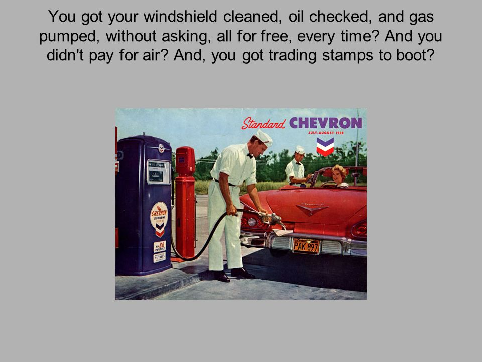 You got your windshield cleaned, oil checked, and gas pumped, without asking, all for free, every time.