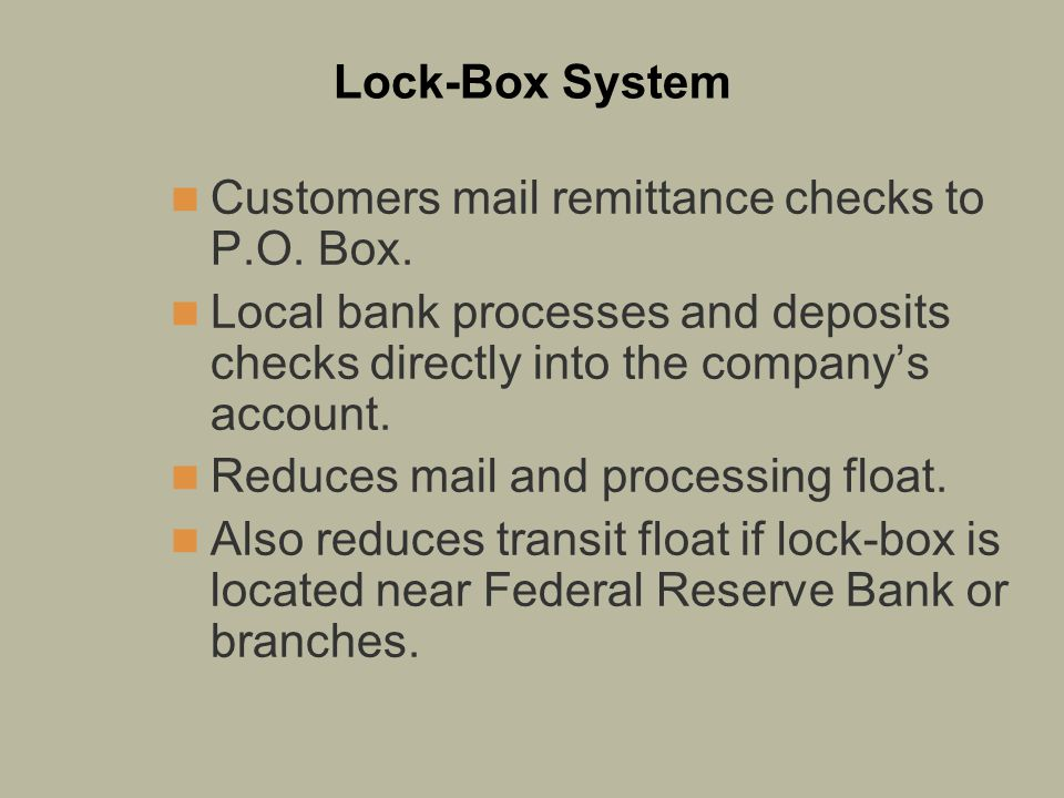 Lock-Box System Customers mail remittance checks to P.O. Box. Local bank processes and deposits checks directly into the company's account.