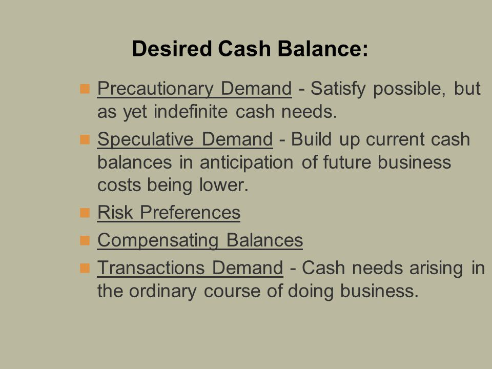 Desired Cash Balance: Precautionary Demand - Satisfy possible, but as yet indefinite cash needs.