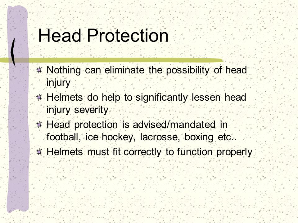 Head Protection Nothing can eliminate the possibility of head injury
