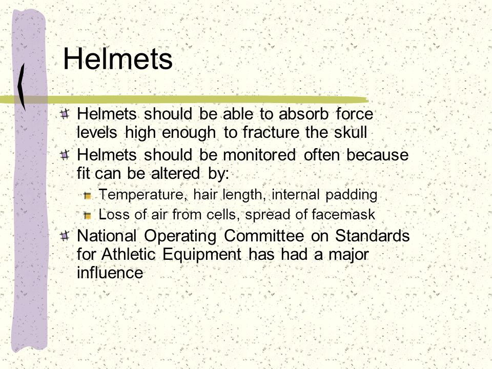 Helmets Helmets should be able to absorb force levels high enough to fracture the skull.