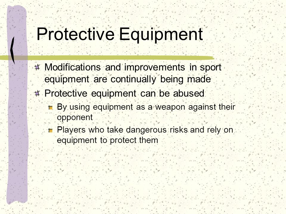 Protective Equipment Modifications and improvements in sport equipment are continually being made. Protective equipment can be abused.