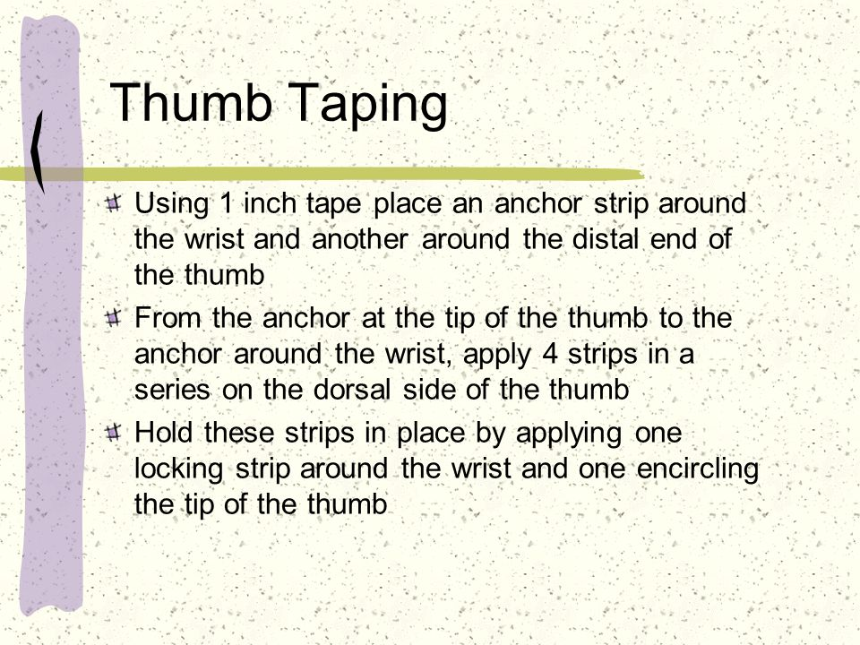 Thumb Taping Using 1 inch tape place an anchor strip around the wrist and another around the distal end of the thumb.