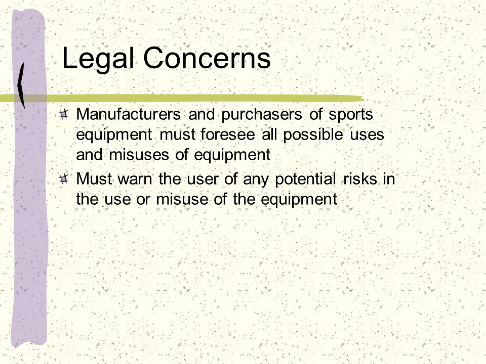 Legal Concerns Manufacturers and purchasers of sports equipment must foresee all possible uses and misuses of equipment.