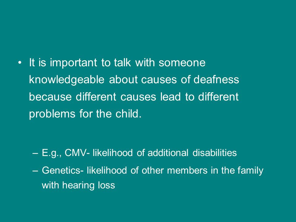 It is important to talk with someone knowledgeable about causes of deafness because different causes lead to different problems for the child.