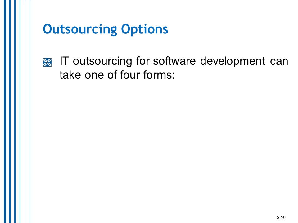 Outsourcing Options IT outsourcing for software development can take one of four forms: 6-50