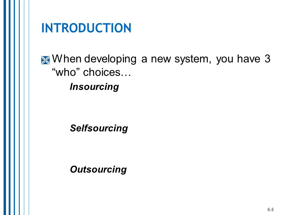 INTRODUCTION When developing a new system, you have 3 who choices…