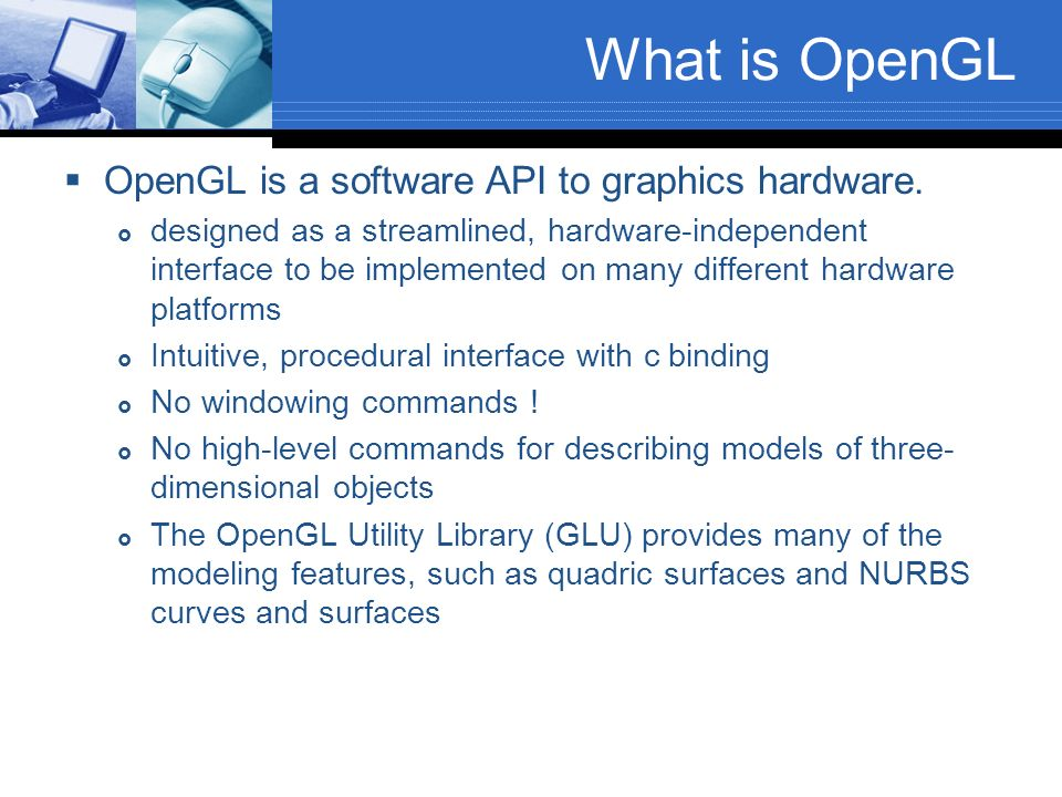 What is OpenGL OpenGL is a software API to graphics hardware.