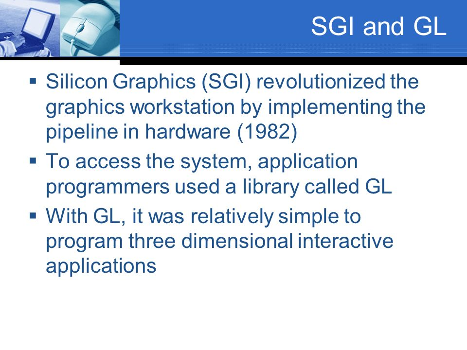 SGI and GL Silicon Graphics (SGI) revolutionized the graphics workstation by implementing the pipeline in hardware (1982)