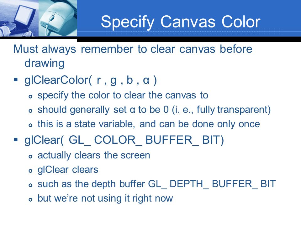 Specify Canvas Color Must always remember to clear canvas before drawing. glClearColor( r , g , b , α )