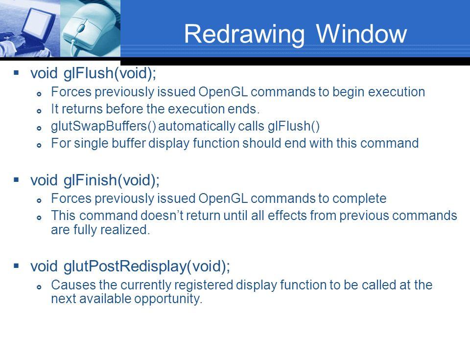 Redrawing Window void glFlush(void); void glFinish(void);