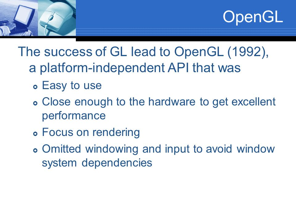 OpenGL The success of GL lead to OpenGL (1992), a platform-independent API that was. Easy to use.