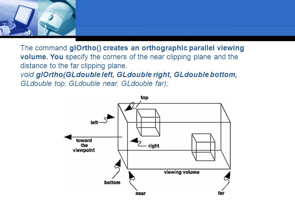 The command glOrtho() creates an orthographic parallel viewing volume