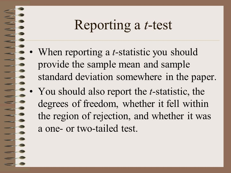 Reporting a t-test When reporting a t-statistic you should provide the sample mean and sample standard deviation somewhere in the paper.