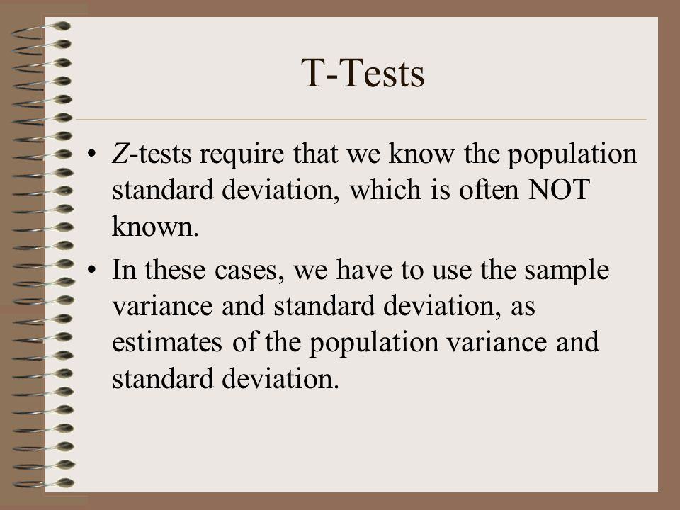 T-Tests Z-tests require that we know the population standard deviation, which is often NOT known.