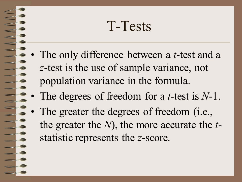 T-Tests The only difference between a t-test and a z-test is the use of sample variance, not population variance in the formula.