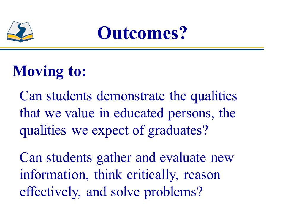 Outcomes Moving to: Can students demonstrate the qualities that we value in educated persons, the qualities we expect of graduates