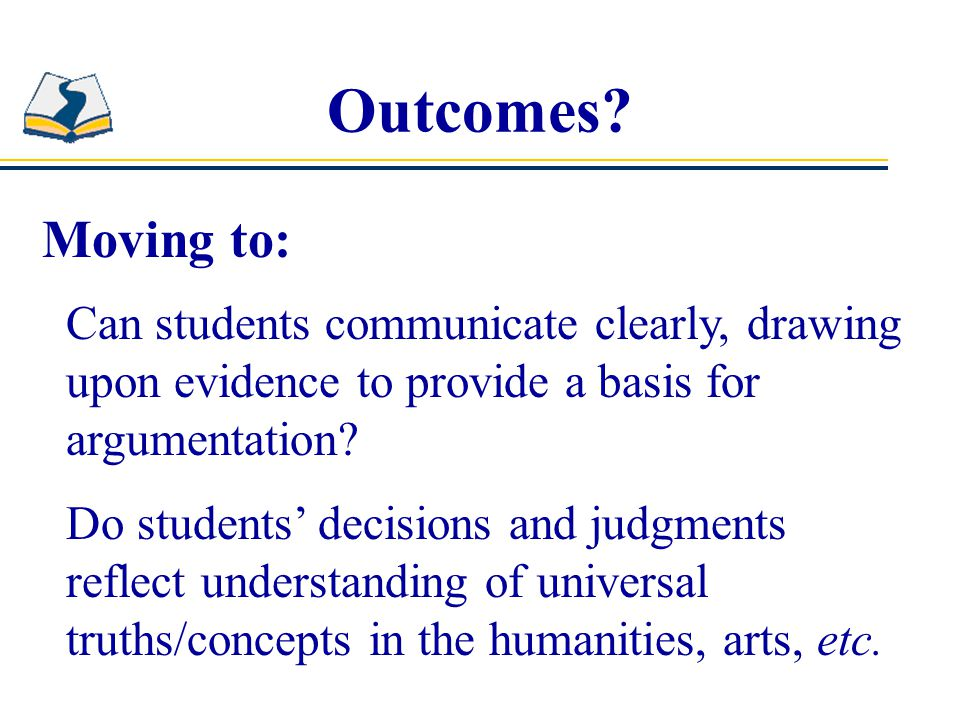 Outcomes Moving to: Can students communicate clearly, drawing upon evidence to provide a basis for argumentation
