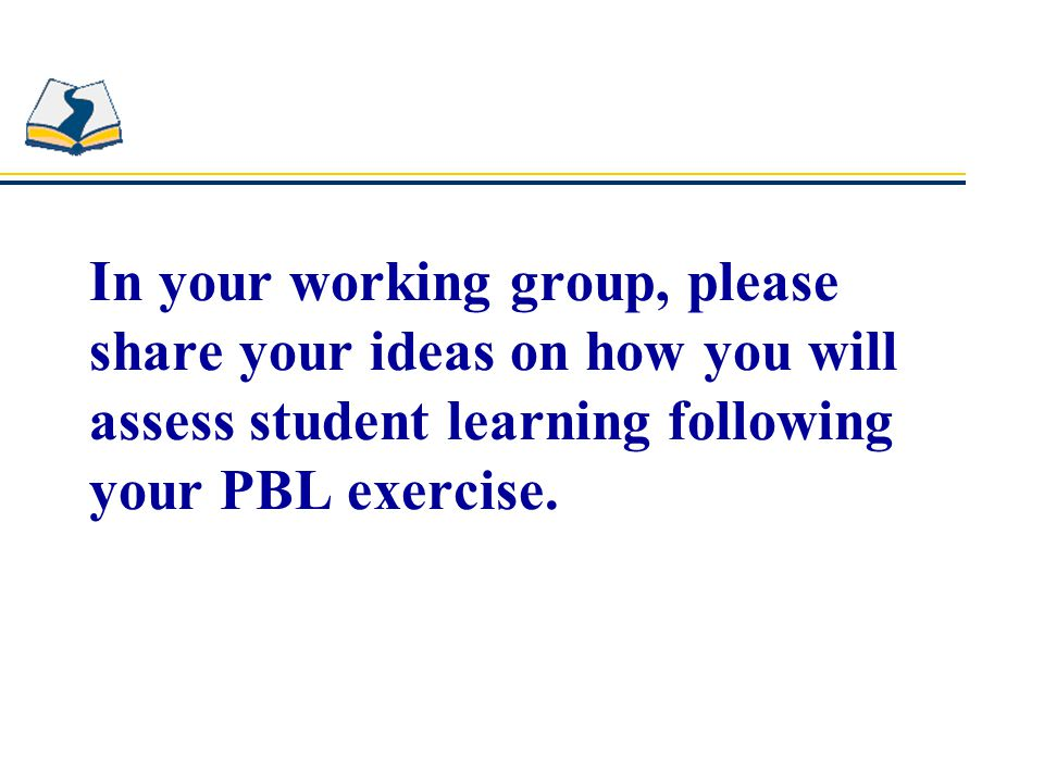 In your working group, please share your ideas on how you will assess student learning following your PBL exercise.