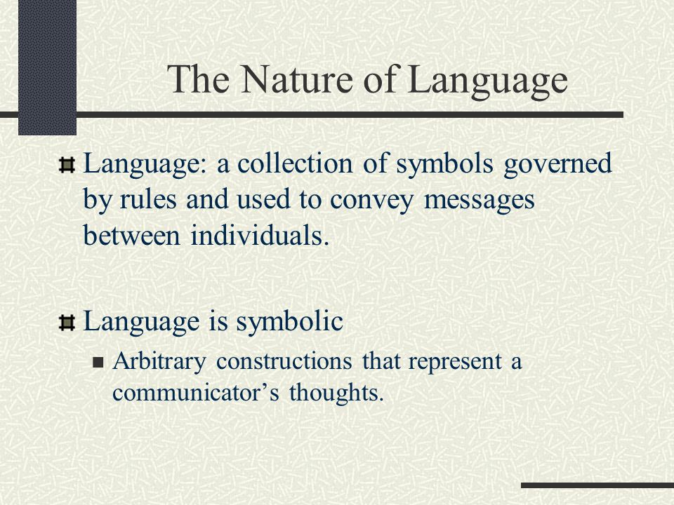 The Nature of Language Language: a collection of symbols governed by rules and used to convey messages between individuals.