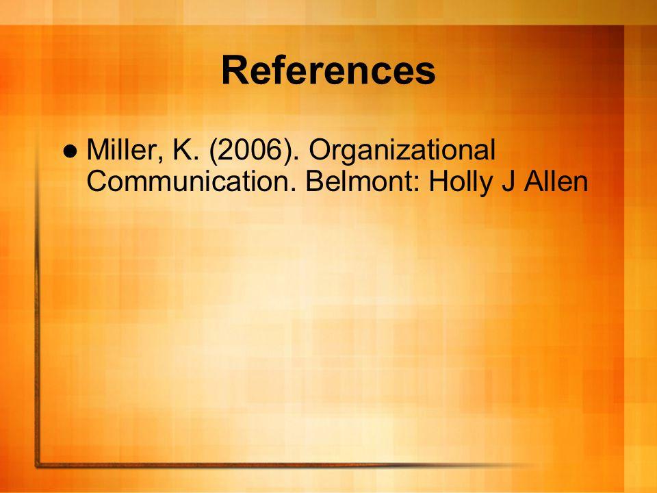 References Miller, K. (2006). Organizational Communication. Belmont: Holly J Allen