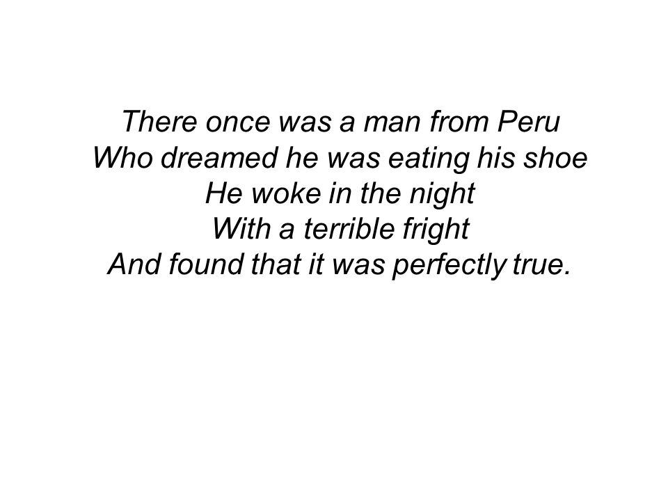 There once was a man from Peru Who dreamed he was eating his shoe He woke in the night With a terrible fright And found that it was perfectly true.